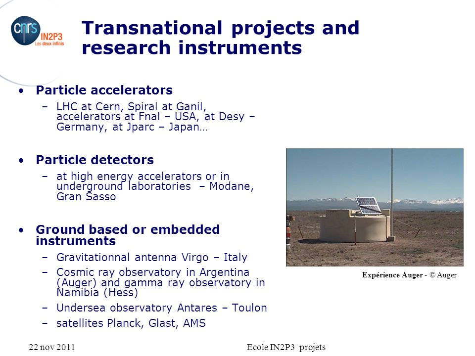 22 nov 2011Ecole IN2P3 projets Transnational projects and research instruments Particle accelerators –LHC at Cern, Spiral at Ganil, accelerators at Fnal – USA, at Desy – Germany, at Jparc – Japan… Particle detectors –at high energy accelerators or in underground laboratories – Modane, Gran Sasso Ground based or embedded instruments –Gravitationnal antenna Virgo – Italy –Cosmic ray observatory in Argentina (Auger) and gamma ray observatory in Namibia (Hess) –Undersea observatory Antares – Toulon –satellites Planck, Glast, AMS Expérience Auger - © Auger
