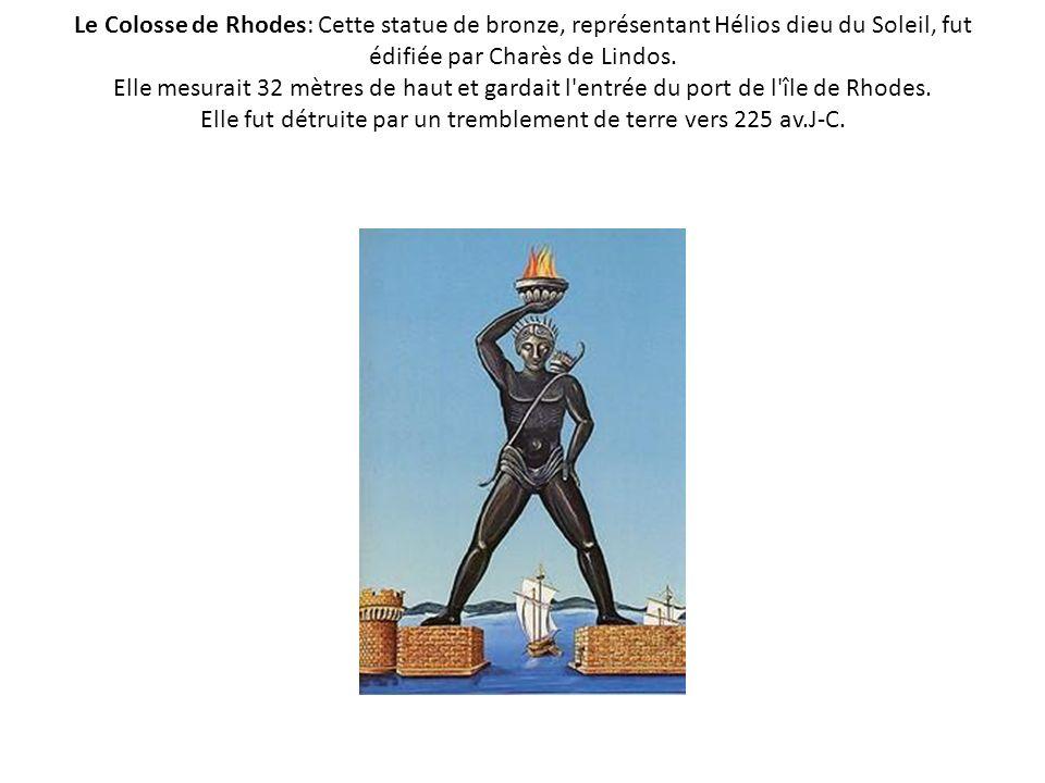 Le Colosse de Rhodes: Cette statue de bronze, représentant Hélios dieu du Soleil, fut édifiée par Charès de Lindos. Elle mesurait 32 mètres de haut et