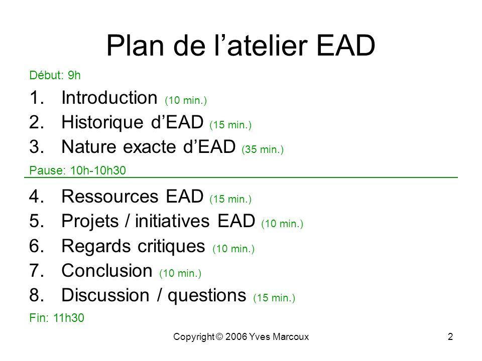 Copyright © 2006 Yves Marcoux2 Plan de latelier EAD 1.Introduction (10 min.) 2.Historique dEAD (15 min.) 3.Nature exacte dEAD (35 min.) 4.Ressources EAD (15 min.) 5.Projets / initiatives EAD (10 min.) 6.Regards critiques (10 min.) 7.Conclusion (10 min.) 8.Discussion / questions (15 min.) Fin: 11h30 Pause: 10h-10h30 Début: 9h