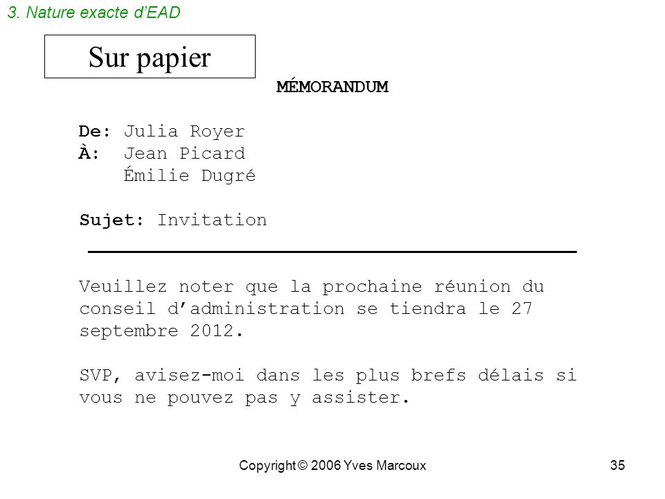 Copyright © 2006 Yves Marcoux35 Sur papier MÉMORANDUM De: Julia Royer À: Jean Picard Émilie Dugré Sujet: Invitation ____________________________________________ Veuillez noter que la prochaine réunion du conseil dadministration se tiendra le 27 septembre 2012.