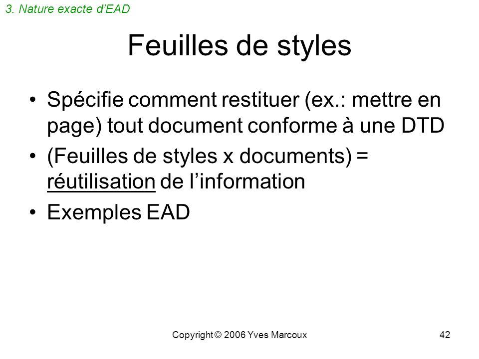 Copyright © 2006 Yves Marcoux42 Feuilles de styles Spécifie comment restituer (ex.: mettre en page) tout document conforme à une DTD (Feuilles de styles x documents) = réutilisation de linformation Exemples EAD 3.