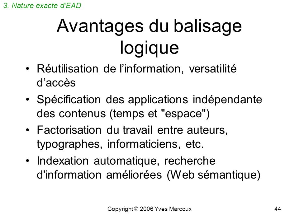 Copyright © 2006 Yves Marcoux44 Avantages du balisage logique Réutilisation de linformation, versatilité daccès Spécification des applications indépendante des contenus (temps et espace ) Factorisation du travail entre auteurs, typographes, informaticiens, etc.