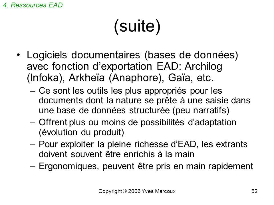 Copyright © 2006 Yves Marcoux52 (suite) Logiciels documentaires (bases de données) avec fonction dexportation EAD: Archilog (Infoka), Arkheïa (Anaphore), Gaïa, etc.