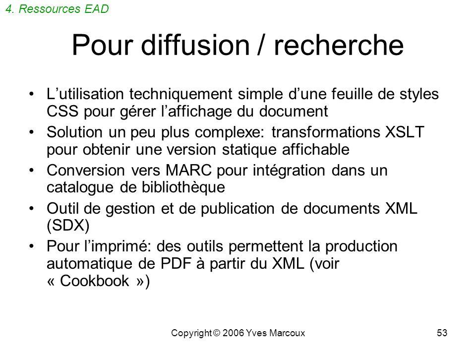 Copyright © 2006 Yves Marcoux53 Pour diffusion / recherche Lutilisation techniquement simple dune feuille de styles CSS pour gérer laffichage du document Solution un peu plus complexe: transformations XSLT pour obtenir une version statique affichable Conversion vers MARC pour intégration dans un catalogue de bibliothèque Outil de gestion et de publication de documents XML (SDX) Pour limprimé: des outils permettent la production automatique de PDF à partir du XML (voir « Cookbook ») 4.