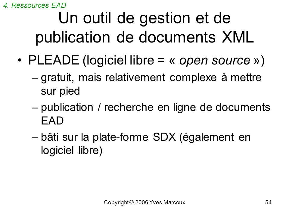 Copyright © 2006 Yves Marcoux54 Un outil de gestion et de publication de documents XML PLEADE (logiciel libre = « open source ») –gratuit, mais relativement complexe à mettre sur pied –publication / recherche en ligne de documents EAD –bâti sur la plate-forme SDX (également en logiciel libre) 4.