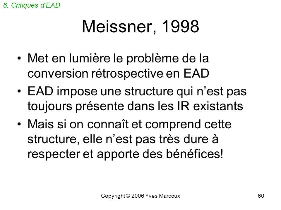 Copyright © 2006 Yves Marcoux60 Meissner, 1998 Met en lumière le problème de la conversion rétrospective en EAD EAD impose une structure qui nest pas toujours présente dans les IR existants Mais si on connaît et comprend cette structure, elle nest pas très dure à respecter et apporte des bénéfices.