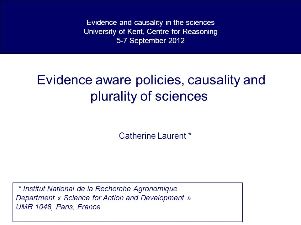 Evidence and causality in the sciences University of Kent, Centre for Reasoning 5-7 September 2012 Evidence aware policies, causality and plurality of sciences Catherine Laurent * * Institut National de la Recherche Agronomique Department « Science for Action and Development » UMR 1048, Paris, France