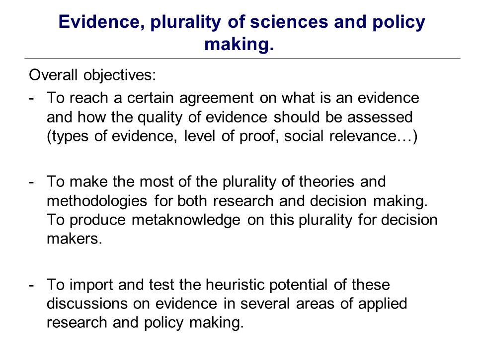 Des preuves, aux décisions fondées sur (ou éclairées par) des preuves 3 recommandations - développer un certain accord sur ce qui constitue une preuve … des avancées conceptuelles permettent de mieux élucider situations d usages des preuves mais, au cœur de la pratique, la question de la concurrence des preuves -Souligner le pluralisme théorique et méthodologique plutôt que de poursuivre les antagonismes paradigmatiques …possible mais tous les acteurs (y compris chercheurs) n y ont pas intérêt.