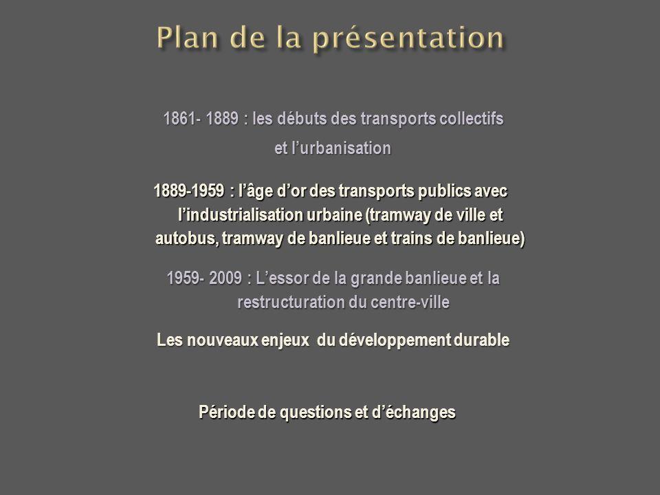 1861- 1889 : les débuts des transports collectifs et lurbanisation 1889-1959 : lâge dor des transports publics avec lindustrialisation urbaine (tramwa