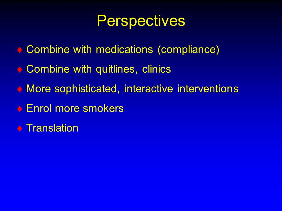 Perspectives Combine with medications (compliance) Combine with quitlines, clinics More sophisticated, interactive interventions Enrol more smokers Translation