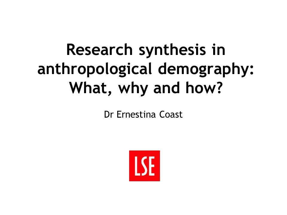 Research synthesis in anthropological demography: What, why and how Dr Ernestina Coast