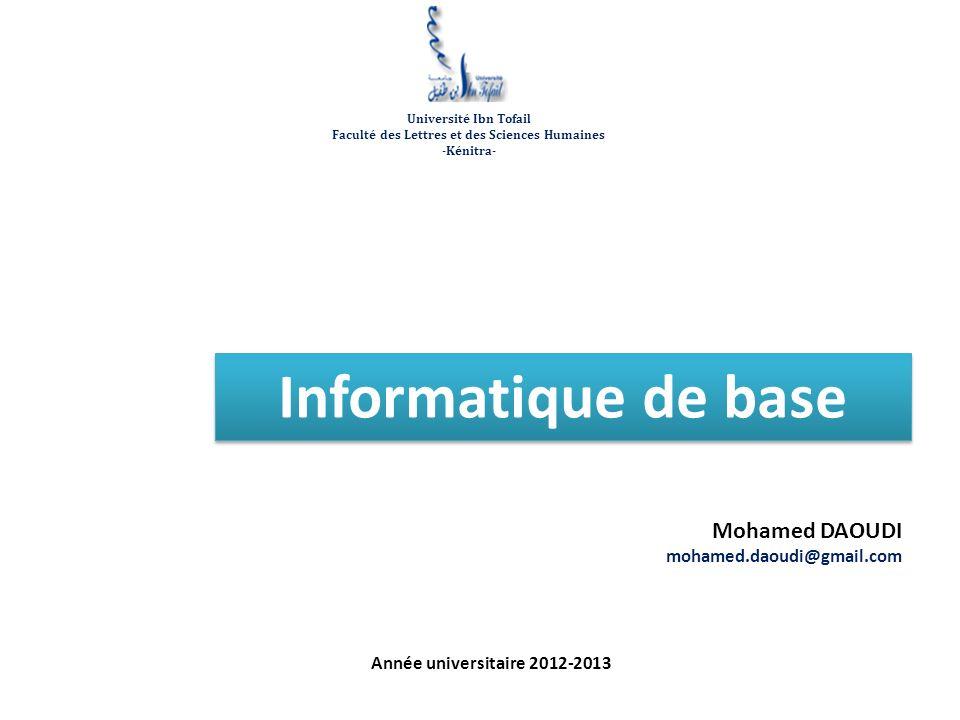 Informatique de base Mohamed DAOUDI mohamed.daoudi@gmail.com Année universitaire 2012-2013 Université Ibn Tofail Faculté des Lettres et des Sciences Humaines -Kénitra-