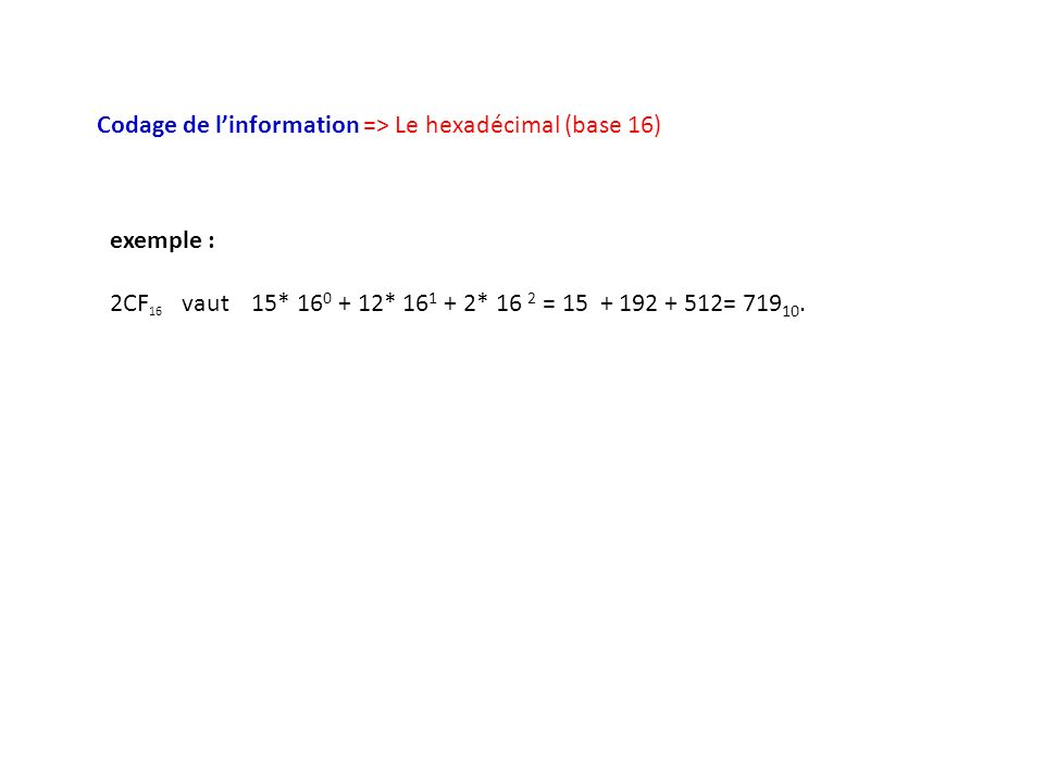 Codage de linformation => Le hexadécimal (base 16) exemple : 2CF 16 vaut 15* 16 0 + 12* 16 1 + 2* 16 2 = 15 + 192 + 512= 719 10.