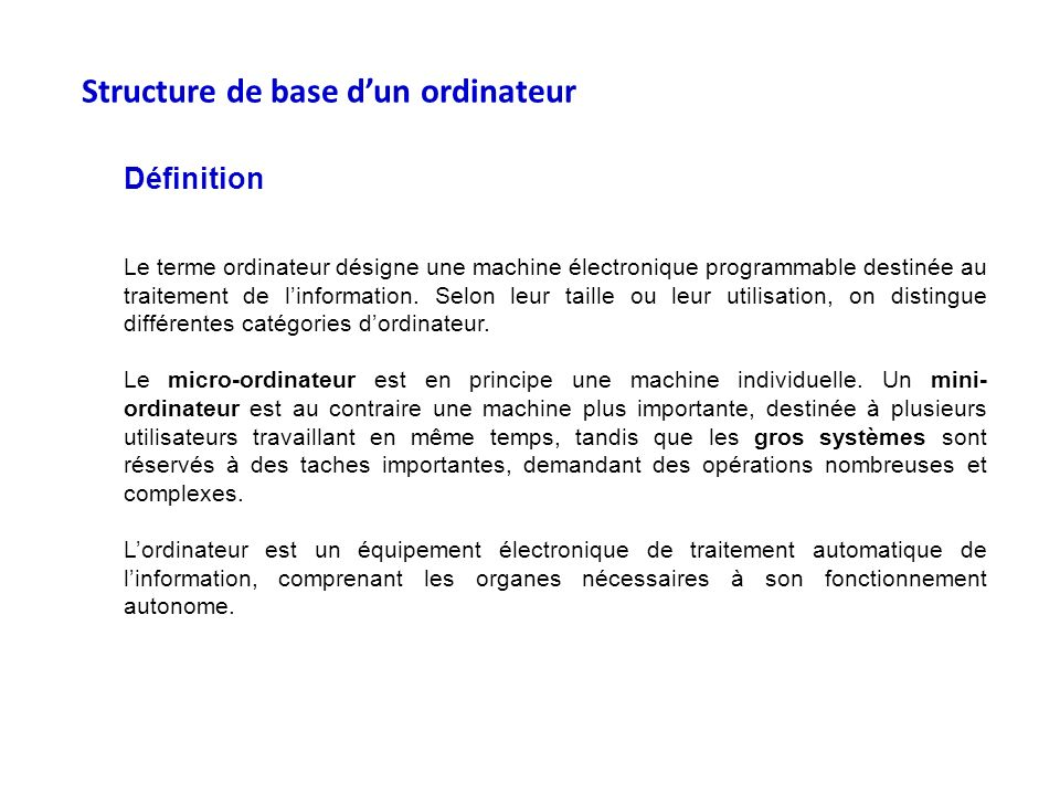 Structure de base dun ordinateur Définition Le terme ordinateur désigne une machine électronique programmable destinée au traitement de linformation.