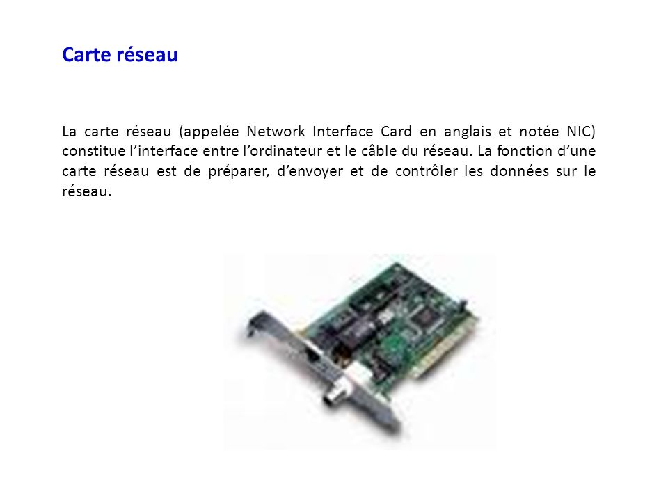 Carte réseau La carte réseau (appelée Network Interface Card en anglais et notée NIC) constitue linterface entre lordinateur et le câble du réseau. La