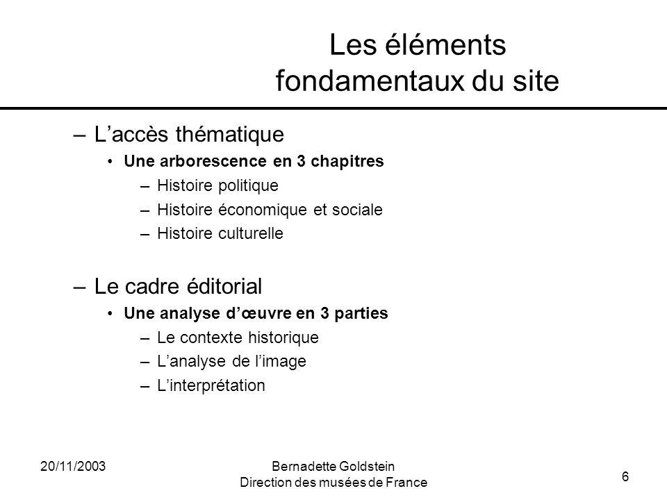 6 20/11/2003Bernadette Goldstein Direction des musées de France Les éléments fondamentaux du site –Laccès thématique Une arborescence en 3 chapitres –