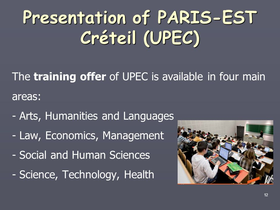 12 Presentation of PARIS-EST Créteil (UPEC) The training offer of UPEC is available in four main areas: - Arts, Humanities and Languages - Law, Econom