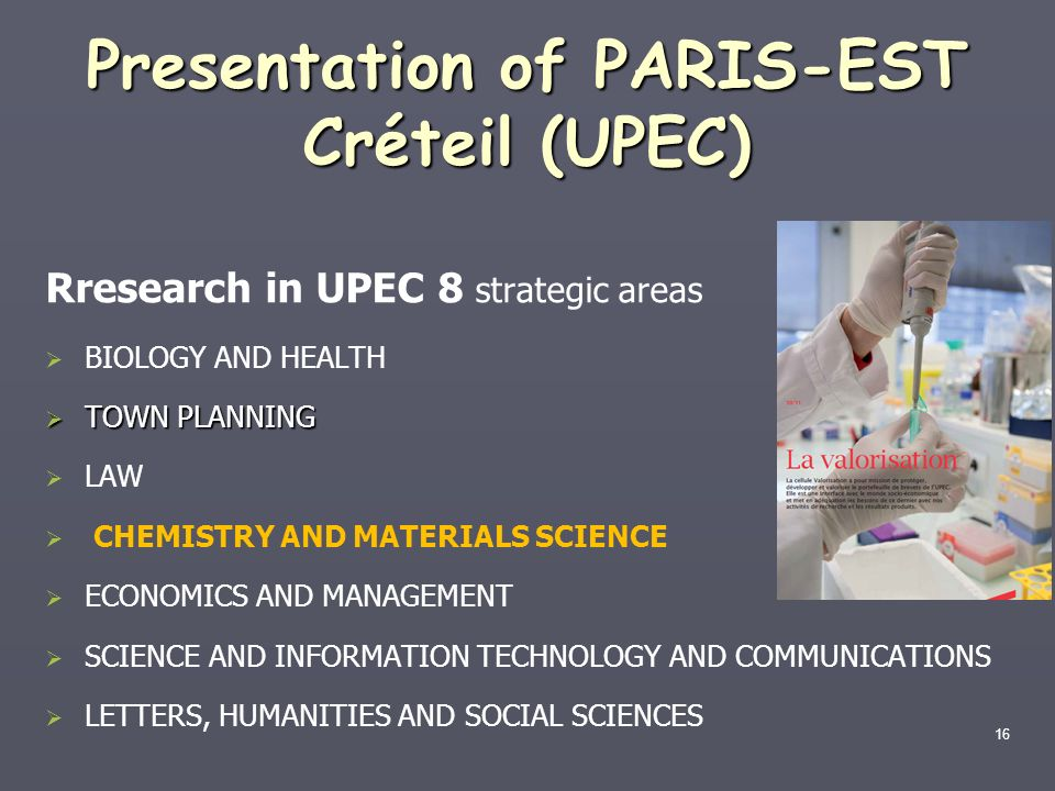 16 Presentation of PARIS-EST Créteil (UPEC) Rresearch in UPEC 8 strategic areas BIOLOGY AND HEALTH TOWN PLANNING TOWN PLANNING LAW CHEMISTRY AND MATER