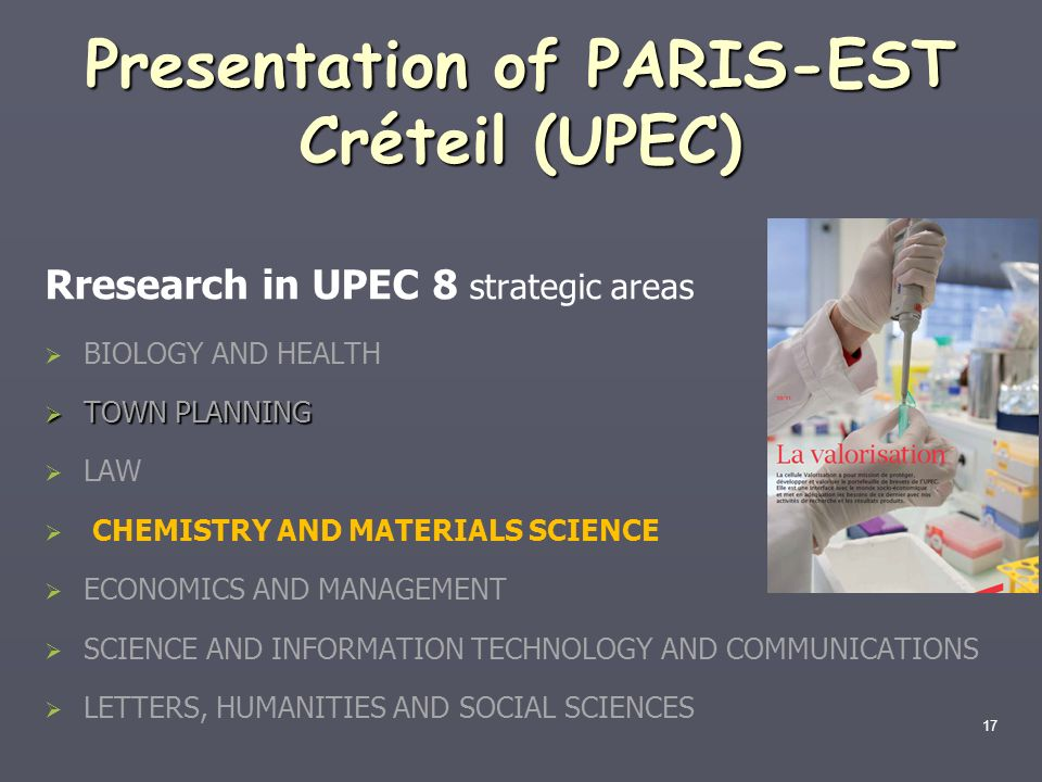 17 Presentation of PARIS-EST Créteil (UPEC) Rresearch in UPEC 8 strategic areas BIOLOGY AND HEALTH TOWN PLANNING TOWN PLANNING LAW CHEMISTRY AND MATER