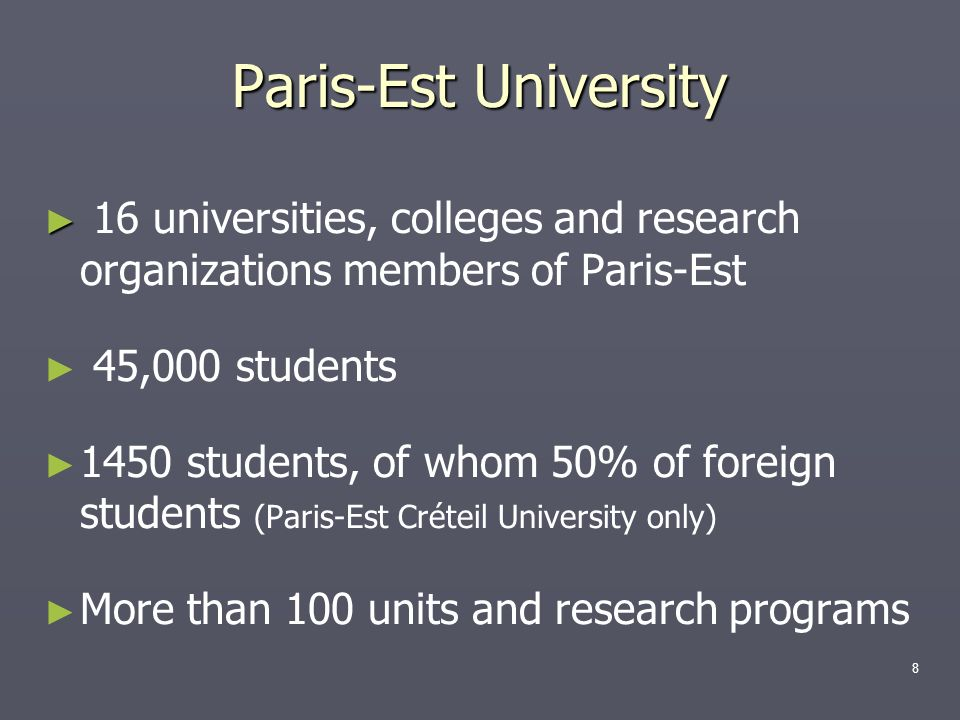 16 universities, colleges and research organizations members of Paris-Est 45,000 students 1450 students, of whom 50% of foreign students (Paris-Est Cr