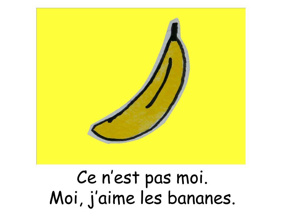 Ce nest pas moi. Moi, jaime les bananes.