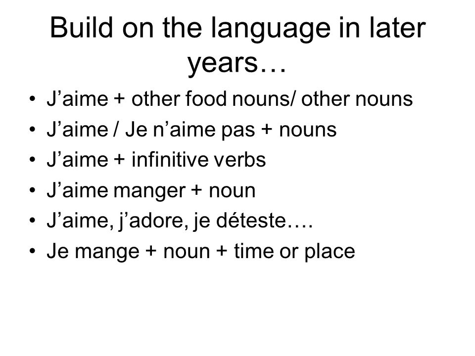 Build on the language in later years… Jaime + other food nouns/ other nouns Jaime / Je naime pas + nouns Jaime + infinitive verbs Jaime manger + noun Jaime, jadore, je déteste….