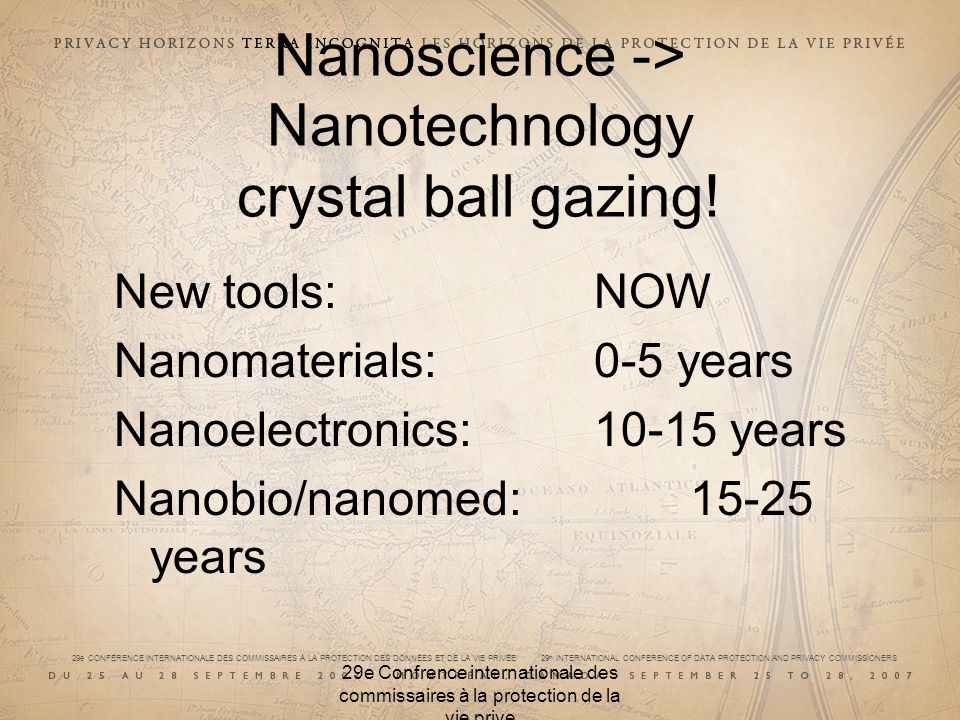29e CONFÉRENCE INTERNATIONALE DES COMMISSAIRES À LA PROTECTION DES DONNÉES ET DE LA VIE PRIVÉE 29 th INTERNATIONAL CONFERENCE OF DATA PROTECTION AND PRIVACY COMMISSIONERS 29e Confrence internationale des commissaires à la protection de la vie prive Nanoscience -> Nanotechnology crystal ball gazing.