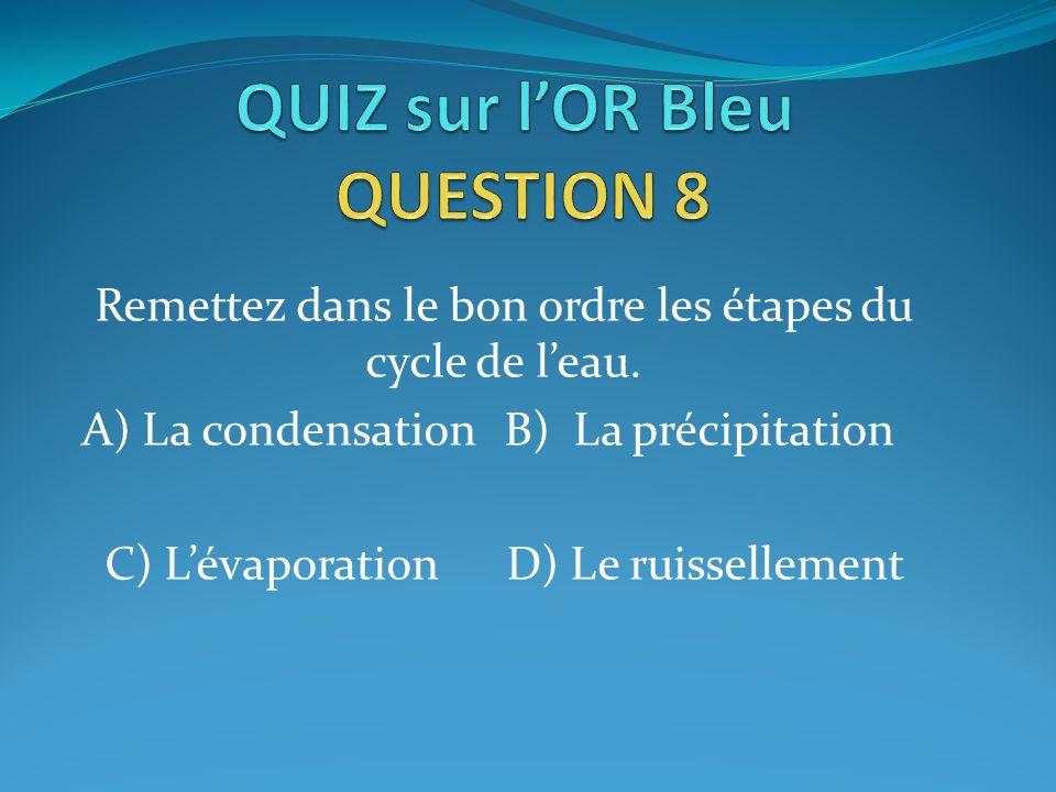 Remettez dans le bon ordre les étapes du cycle de leau. A) La condensationB) La précipitation C) Lévaporation D) Le ruissellement