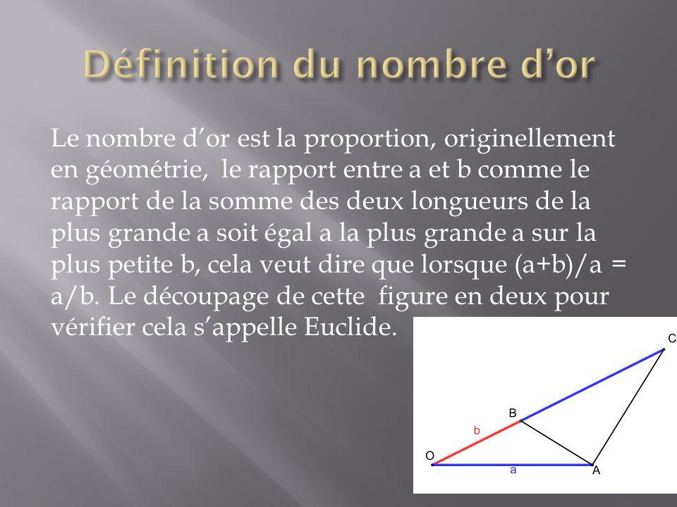 Le nombre dor est la proportion, originellement en géométrie, le rapport entre a et b comme le rapport de la somme des deux longueurs de la plus grand