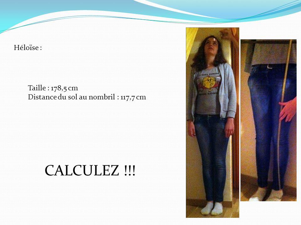 Héloïse : Taille : 178,5 cm Distance du sol au nombril : 117,7 cm CALCULEZ !!!