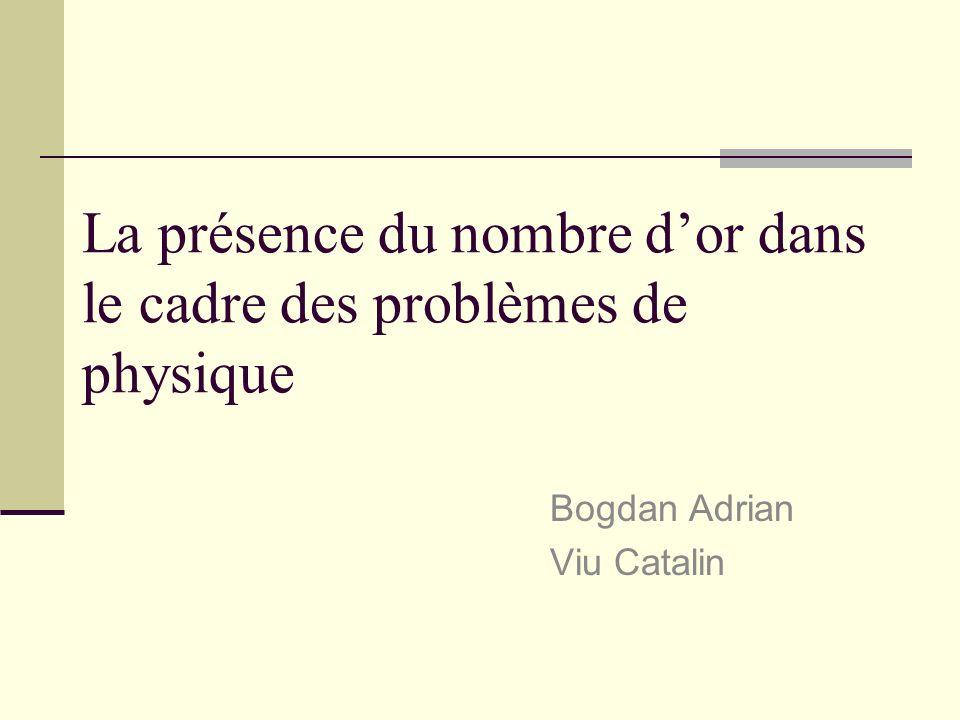 La présence du nombre dor dans le cadre des problèmes de physique Bogdan Adrian Viu Catalin