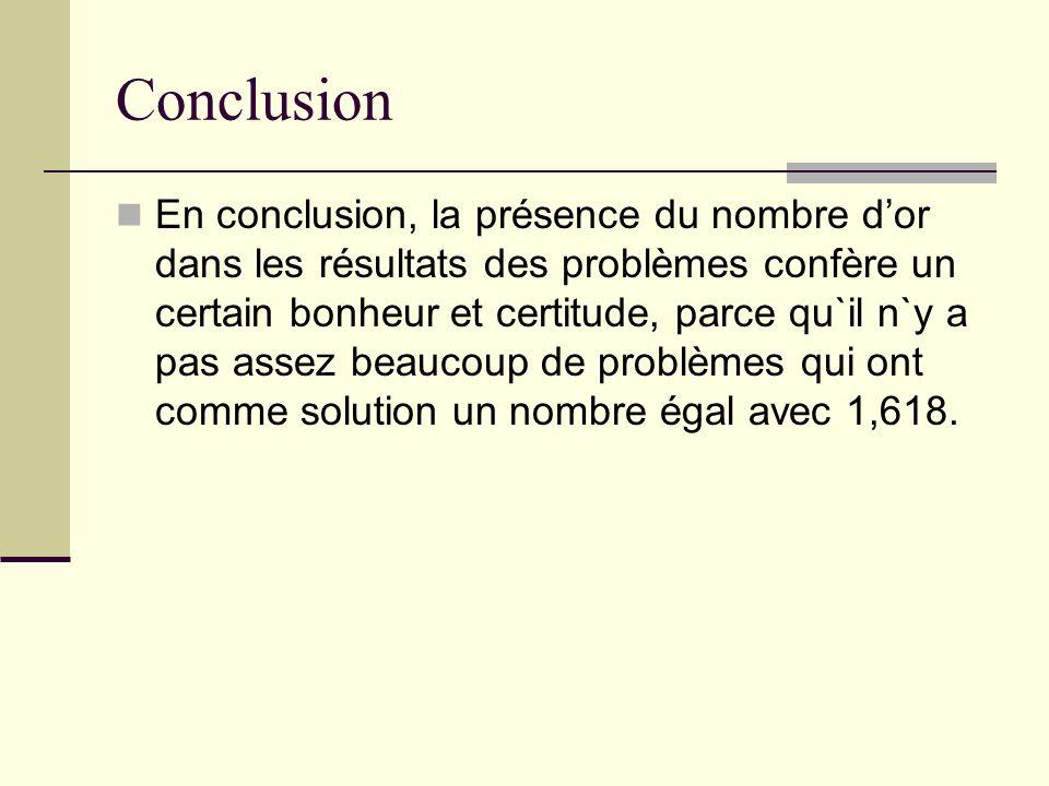 Conclusion En conclusion, la présence du nombre dor dans les résultats des problèmes confère un certain bonheur et certitude, parce qu`il n`y a pas as