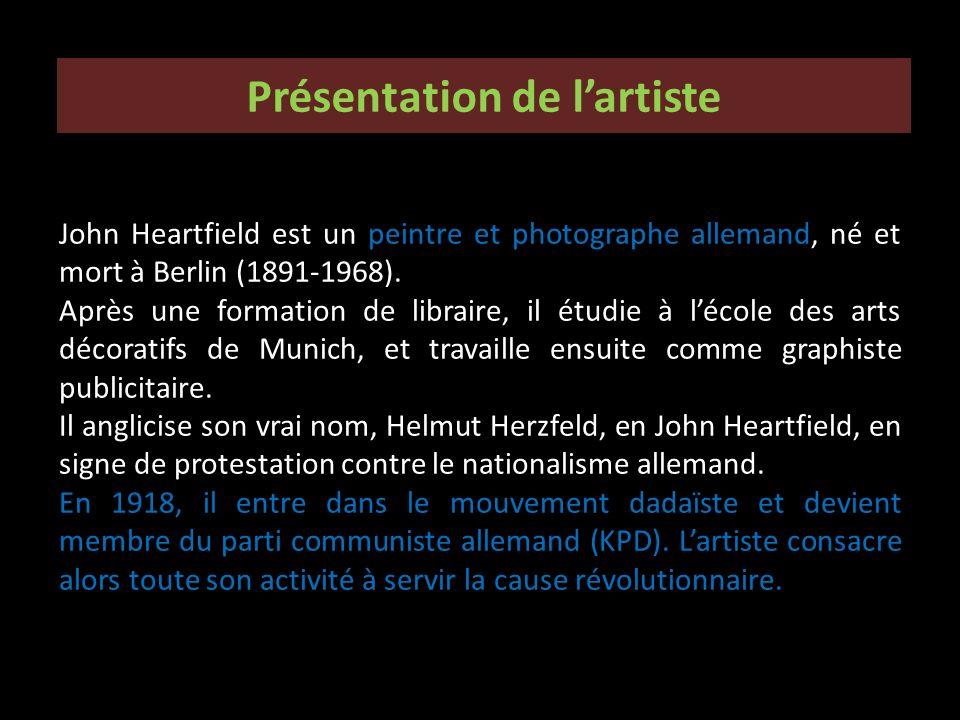Présentation de lartiste John Heartfield est un peintre et photographe allemand, né et mort à Berlin (1891-1968). Après une formation de libraire, il
