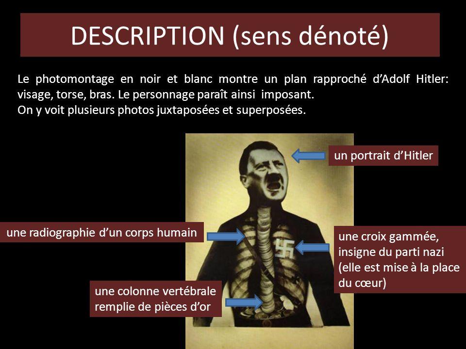 DESCRIPTION (sens dénoté) Le photomontage en noir et blanc montre un plan rapproché dAdolf Hitler: visage, torse, bras. Le personnage paraît ainsi imp