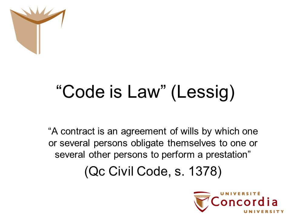 Code is Law (Lessig) A contract is an agreement of wills by which one or several persons obligate themselves to one or several other persons to perfor