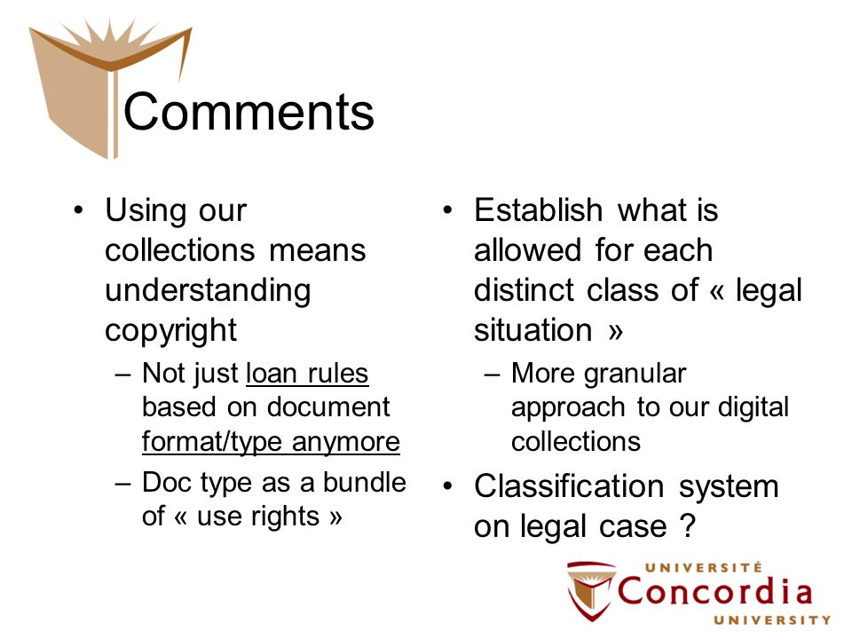 Comments Using our collections means understanding copyright –Not just loan rules based on document format/type anymore –Doc type as a bundle of « use rights » Establish what is allowed for each distinct class of « legal situation » –More granular approach to our digital collections Classification system on legal case ?