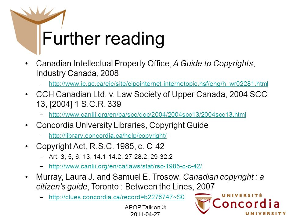 Further reading Canadian Intellectual Property Office, A Guide to Copyrights, Industry Canada, 2008 –http://www.ic.gc.ca/eic/site/cipointernet-internetopic.nsf/eng/h_wr02281.htmlhttp://www.ic.gc.ca/eic/site/cipointernet-internetopic.nsf/eng/h_wr02281.html CCH Canadian Ltd.
