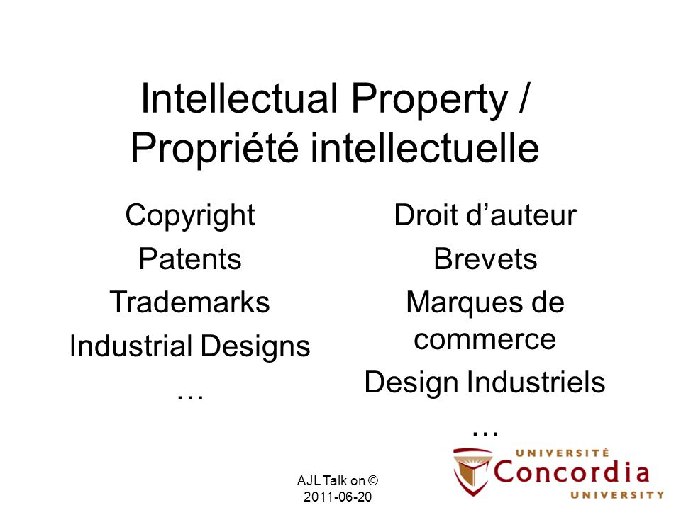 Intellectual Property / Propriété intellectuelle Droit dauteur Brevets Marques de commerce Design Industriels … Copyright Patents Trademarks Industrial Designs … AJL Talk on © 2011-06-20
