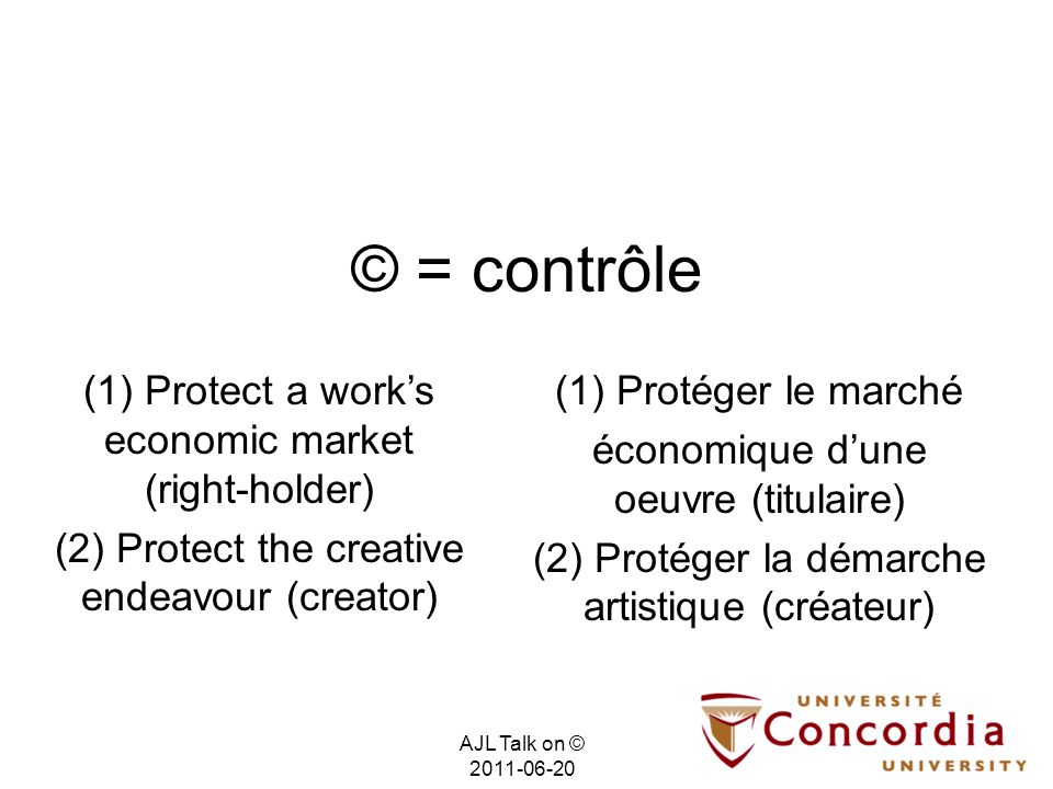 © = contrôle (1) Protéger le marché économique dune oeuvre (titulaire) (2) Protéger la démarche artistique (créateur) (1) Protect a works economic market (right-holder) (2) Protect the creative endeavour (creator) AJL Talk on © 2011-06-20