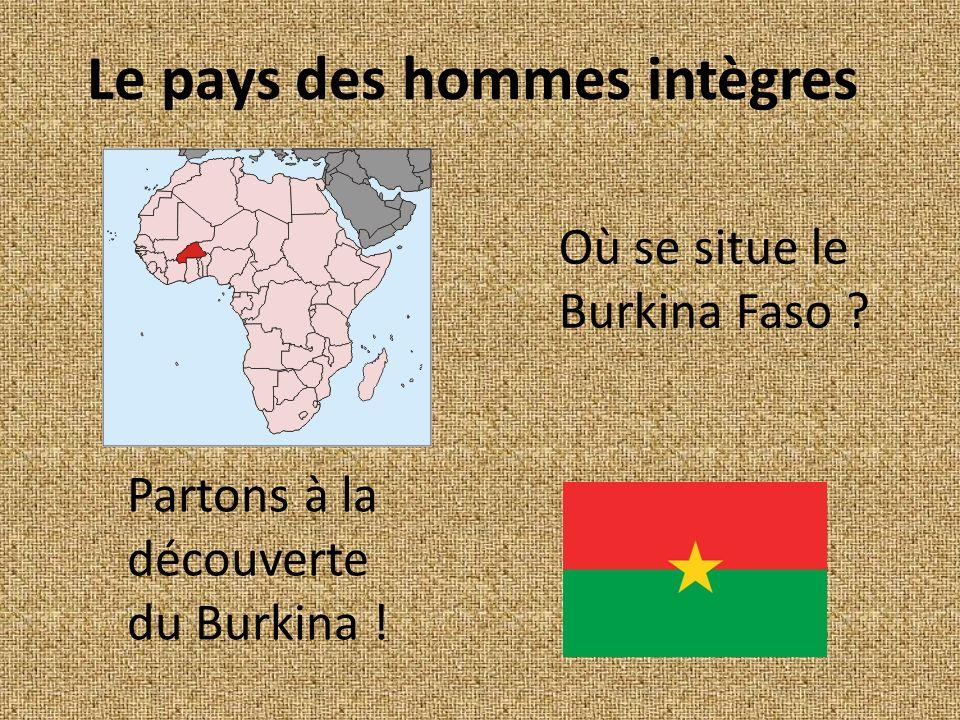 Le pays des hommes intègres Où se situe le Burkina Faso ? Partons à la découverte du Burkina !