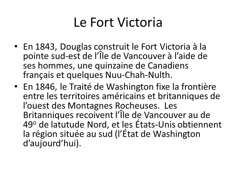 Le Fort Victoria En 1843, Douglas construit le Fort Victoria à la pointe sud-est de lÎle de Vancouver à laide de ses hommes, une quinzaine de Canadien