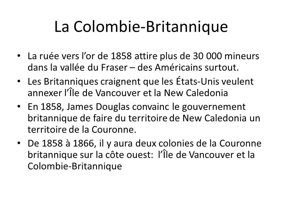 La Colombie-Britannique La ruée vers lor de 1858 attire plus de 30 000 mineurs dans la vallée du Fraser – des Américains surtout. Les Britanniques cra