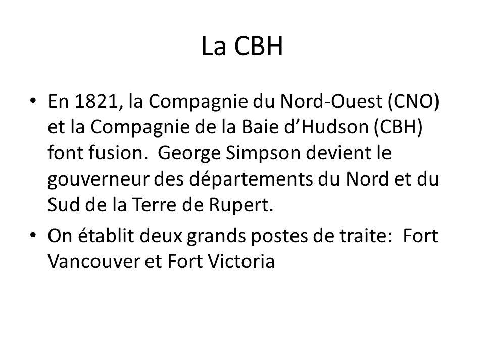 La CBH En 1821, la Compagnie du Nord-Ouest (CNO) et la Compagnie de la Baie dHudson (CBH) font fusion. George Simpson devient le gouverneur des départ