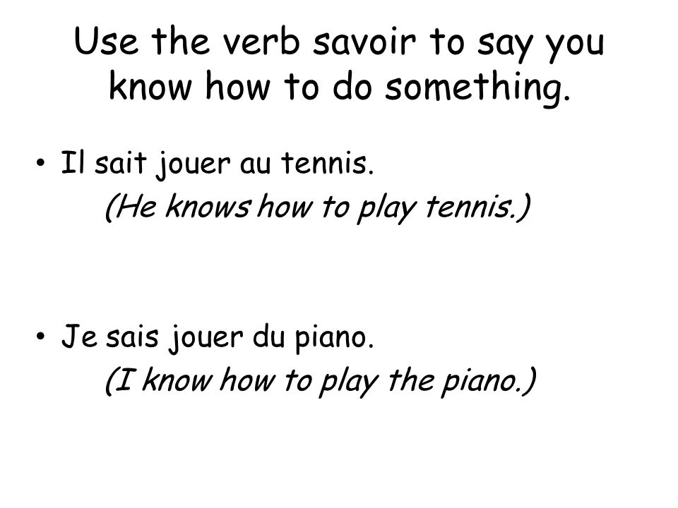 Use the verb savoir to say you know how to do something. Il sait jouer au tennis. (He knows how to play tennis.) Je sais jouer du piano. (I know how t