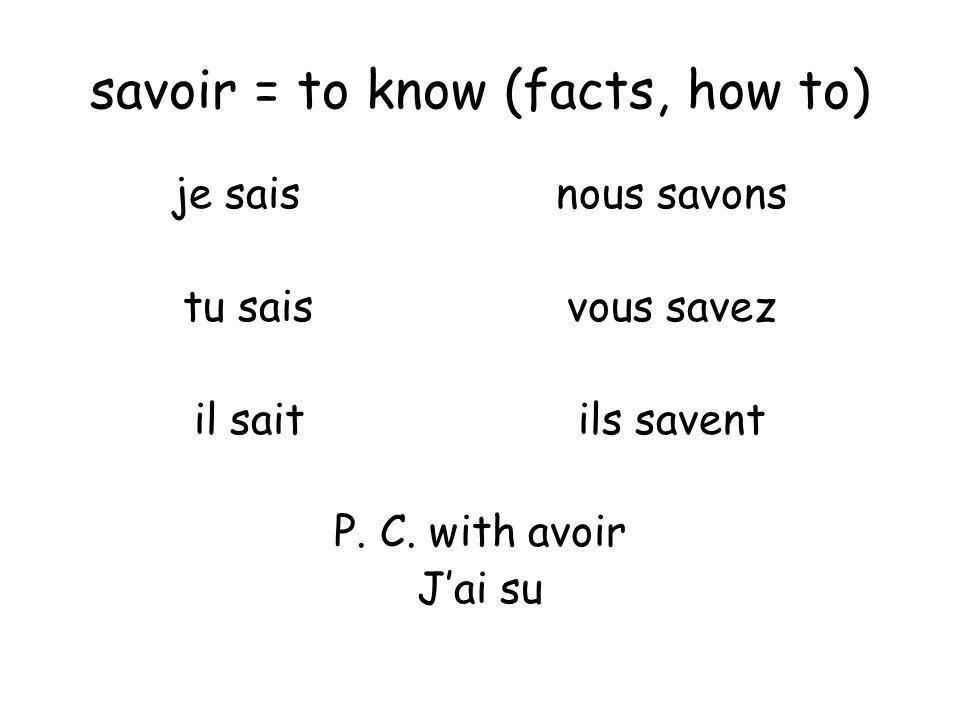 savoir = to know (facts, how to) je saisnous savons tu saisvous savez il saitils savent P.