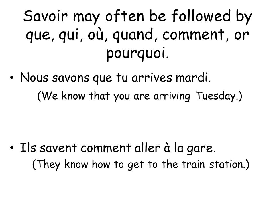 Savoir may often be followed by que, qui, où, quand, comment, or pourquoi. Nous savons que tu arrives mardi. (We know that you are arriving Tuesday.)