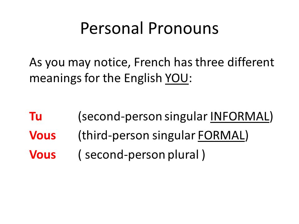 Personal Pronouns As you may notice, French has three different meanings for the English YOU: Tu (second-person singular INFORMAL) Vous (third-person