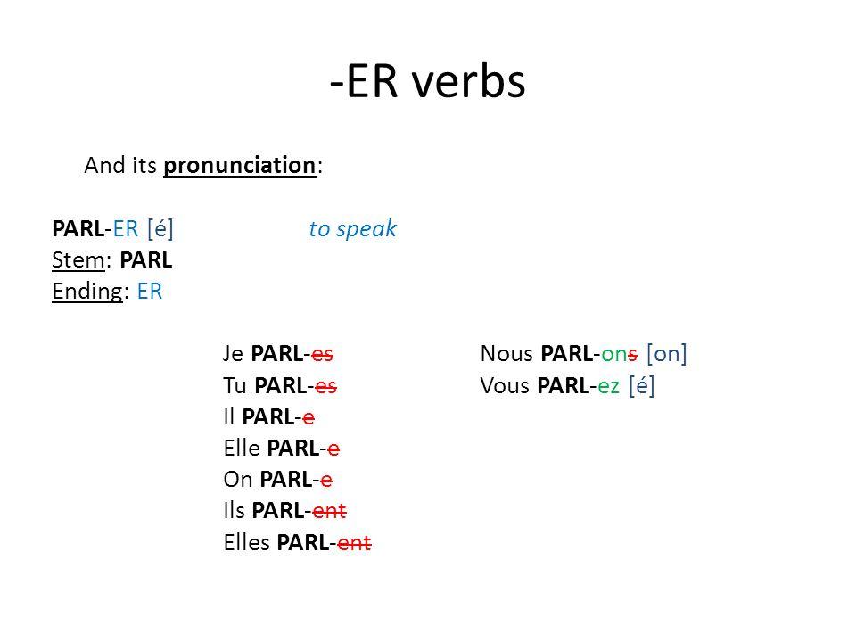 -ER verbs And its pronunciation: PARL-ER [é]to speak Stem: PARL Ending: ER Je PARL-es Nous PARL-ons [on] Tu PARL-es Vous PARL-ez [é] Il PARL-e Elle PARL-e On PARL-e Ils PARL-ent Elles PARL-ent