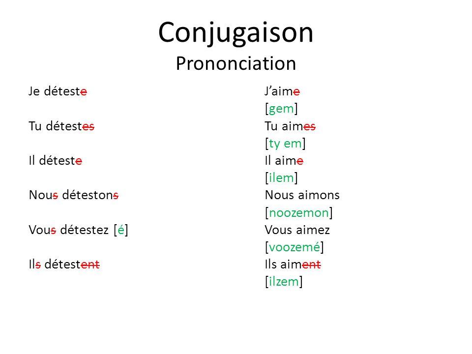 Conjugaison Prononciation Je détesteJaime [gem] Tu détestesTu aimes [ty em] Il détesteIl aime [ilem] Nous détestonsNous aimons [noozemon] Vous détestez [é]Vous aimez [voozemé] Ils détestentIls aiment [ilzem]