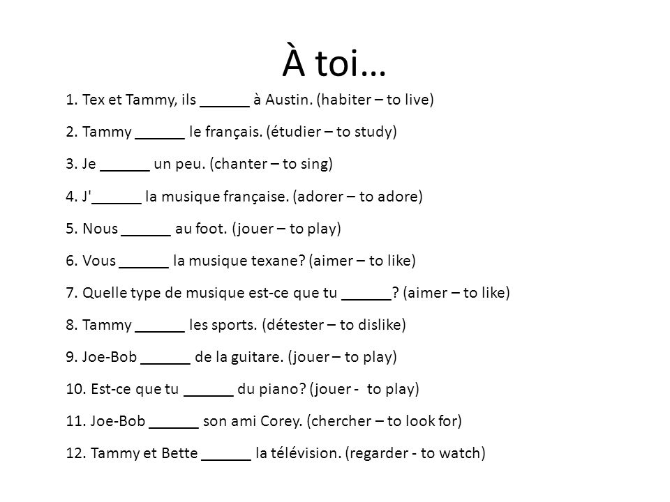 À toi… 1. Tex et Tammy, ils ______ à Austin. (habiter – to live) 2. Tammy ______ le français. (étudier – to study) 3. Je ______ un peu. (chanter – to